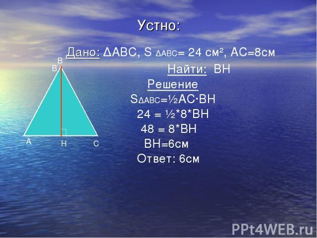 Устно: Дано: ∆ABC, S ∆ABC= 24 см², АС=8см Найти: ВН Решение S∆ABC=½АС·ВН 24 = ½*8*ВН 48 = 8*ВН ВН=6см Ответ: 6см А В С Н В
