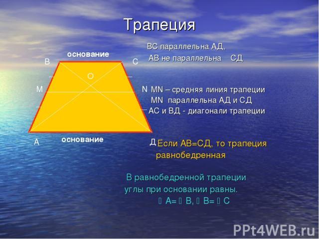 Трапеция ВС параллельна АД, АВ не параллельна СД МN – средняя линия трапеции MN параллельна АД и СД АС и ВД - диагонали трапеции Если АВ=СД, то трапеция равнобедренная В равнобедренной трапеции углы при основании равны. А= В, В= С А В С Д О основани…