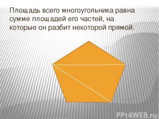 Площадь всего многоугольника равна сумме площадей его частей, на которые он разб