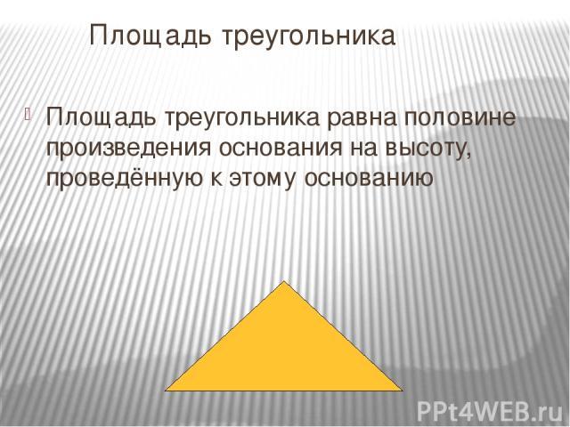 Площадь треугольника Площадь треугольника равна половине произведения основания на высоту, проведённую к этому основанию