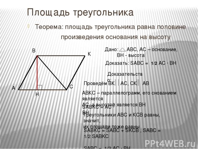 Площадь треугольника Теорема: площадь треугольника равна половине произведения основания на высоту Доказать: SABC = 1/2 AC ∙ BH Доказательство: АВКС – параллелограмм, его снованием является АС, а высотой является ВН SABKC = AC ∙ BH SABKC = SABC + SK…
