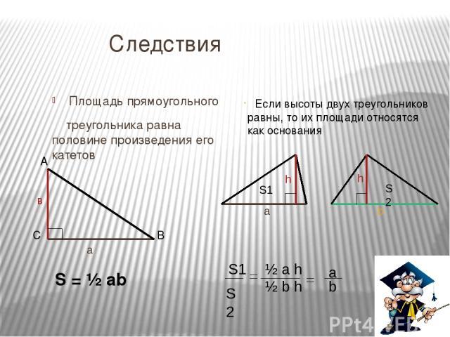 Следствия Площадь прямоугольного треугольника равна половине произведения его катетов S = ½ ab Если высоты двух треугольников равны, то их площади относятся как основания h a S1 h b S2 S1 S2 ½ a h ½ b h a b