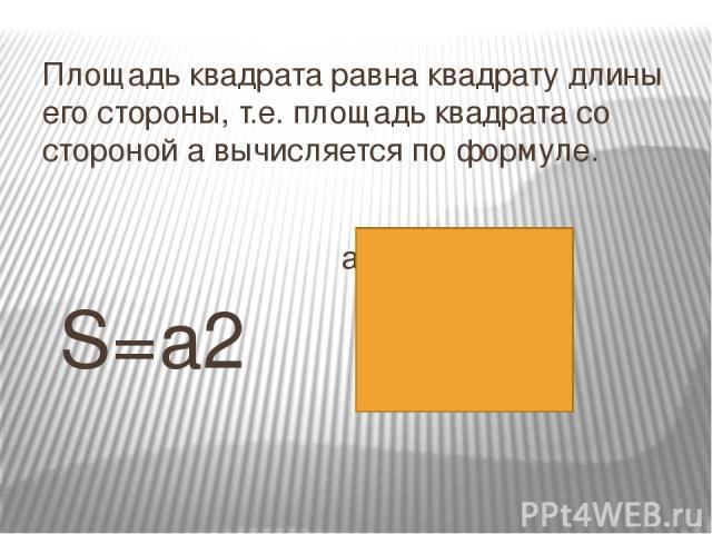 Площадь квадрата равна квадрату длины его стороны, т.е. площадь квадрата со стороной а вычисляется по формуле. а S=а2