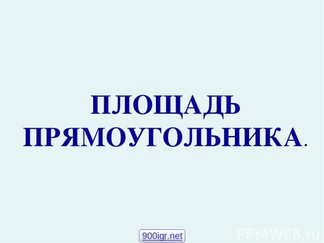ПЛОЩАДЬ ПРЯМОУГОЛЬНИКА. 900igr.net