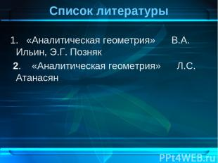 Список литературы 1. «Аналитическая геометрия» В.А. Ильин, Э.Г. Позняк 2. «Анали