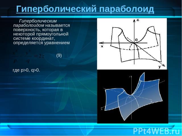 Гиперболический параболоид Гиперболическим параболоидом называется поверхность, которая в некоторой прямоугольной системе координат, определяется уравнением где p>0, q>0. (9)
