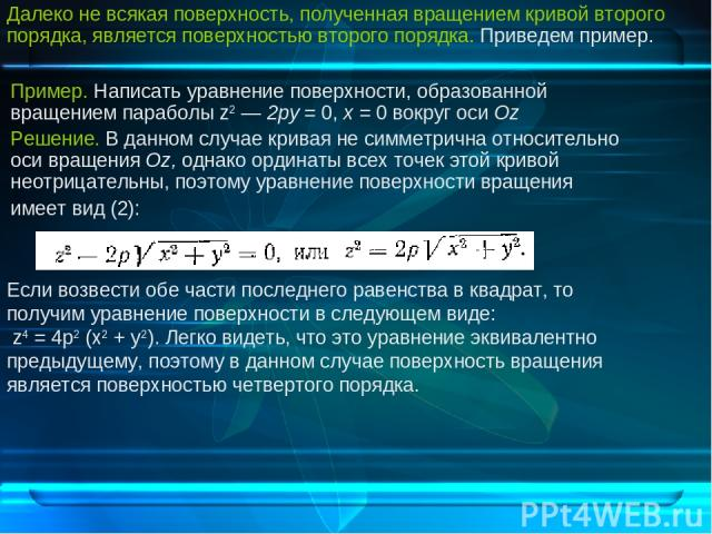 Пример. Написать уравнение поверхности, образованной вращением параболы z2 — 2ру = 0, х = 0 вокруг оси Oz Решение. В данном случае кривая не симметрична относительно оси вращения Оz, однако ординаты всех точек этой кривой неотрицательны, поэтому ура…