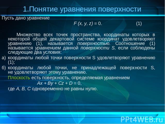 1.Понятие уравнения поверхности Пусть дано уравнение F (х, у, z) = 0. (1) Множество всех точек пространства, координаты которых в некоторой общей декартовой системе координат удовлетворяют уравнению (1), называется поверхностью. Соотношение (1) назы…