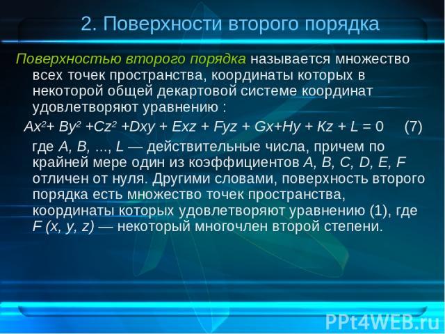 2. Поверхности второго порядка Поверхностью второго порядка называется множество всех точек пространства, координаты которых в некоторой общей декартовой системе координат удовлетворяют уравнению : Ах2+ By2 +Cz2 +Dxy + Ехz + Fуz + Gx+Hy + Кz + L = 0…