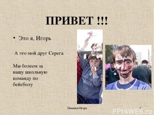 Пименов Игорь * ПРИВЕТ !!! Это я, Игорь А это мой друг Серега Мы болеем за нашу