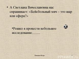 Пименов Игорь * А Светлана Вячеславовна нас спрашивает: «Бейсбольный мяч – это ш