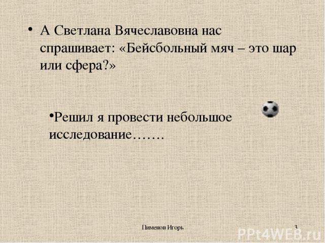 Пименов Игорь * А Светлана Вячеславовна нас спрашивает: «Бейсбольный мяч – это шар или сфера?» Решил я провести небольшое исследование……. Пименов Игорь