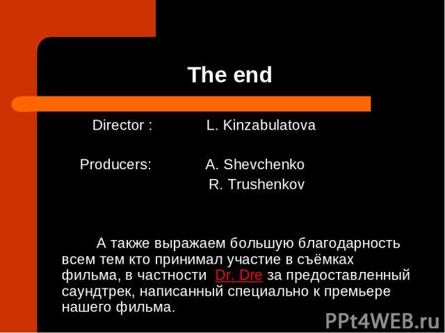 The end Director : L. Kinzabulatova Producers: A. Shevchenko R. Trushenkov А также выражаем большую благодарность всем тем кто принимал участие в съёмках фильма, в частности Dr. Dre за предоставленный саундтрек, написанный специально к премьере наше…