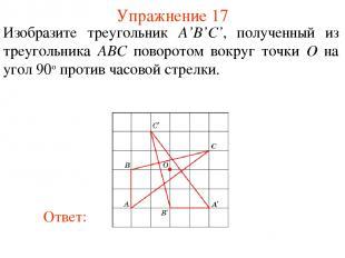 Упражнение 17 Изобразите треугольник A'B'C', полученный из треугольника ABС пово