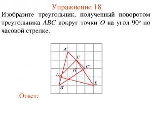 Упражнение 18 Изобразите треугольник, полученный поворотом треугольника ABC вокр