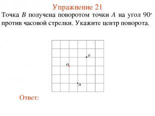 Упражнение 21 Точка B получена поворотом точки A на угол 90о против часовой стре