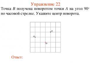 Упражнение 22 Точка B получена поворотом точки A на угол 90о по часовой стрелке.