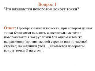 Вопрос 1 Что называется поворотом вокруг точки? Ответ: Преобразование плоскости,