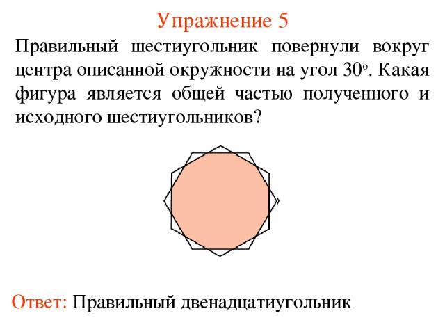 Упражнение 5 Правильный шестиугольник повернули вокруг центра описанной окружности на угол 30о. Какая фигура является общей частью полученного и исходного шестиугольников?