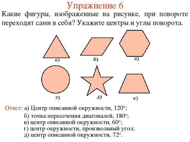 Упражнение 6 Какие фигуры, изображенные на рисунке, при повороте переходят сами в себя? Укажите центры и углы поворота. Ответ: а) Центр описанной окружности, 120о; б) точка пересечения диагоналей, 180о; в) центр описанной окружности, 60о; г) центр о…