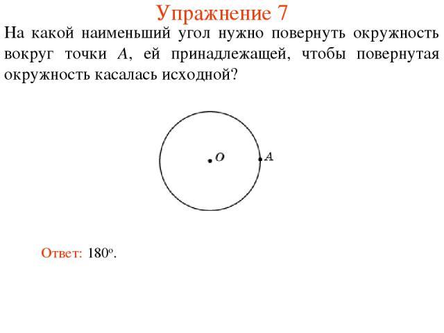 Упражнение 7 На какой наименьший угол нужно повернуть окружность вокруг точки A, ей принадлежащей, чтобы повернутая окружность касалась исходной? Ответ: 180о.
