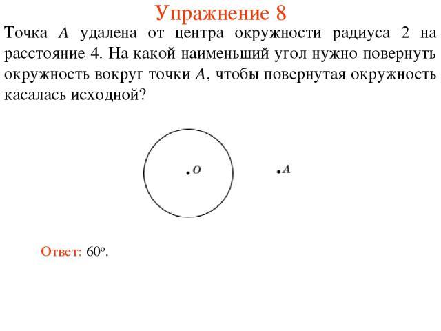 Упражнение 8 Точка A удалена от центра окружности радиуса 2 на расстояние 4. На какой наименьший угол нужно повернуть окружность вокруг точки A, чтобы повернутая окружность касалась исходной? Ответ: 60о.