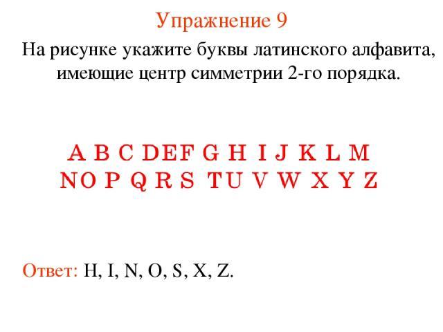 Упражнение 9 На рисунке укажите буквы латинского алфавита, имеющие центр симметрии 2-го порядка. Ответ: H, I, N, O, S, X, Z.