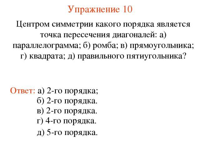 Упражнение 10 Центром симметрии какого порядка является точка пересечения диагоналей: а) параллелограмма; б) ромба; в) прямоугольника; г) квадрата; д) правильного пятиугольника? Ответ: а) 2-го порядка; г) 4-го порядка. б) 2-го порядка. в) 2-го поряд…