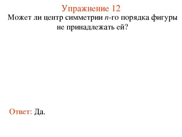 Упражнение 12 Может ли центр симметрии n-го порядка фигуры не принадлежать ей? Ответ: Да.