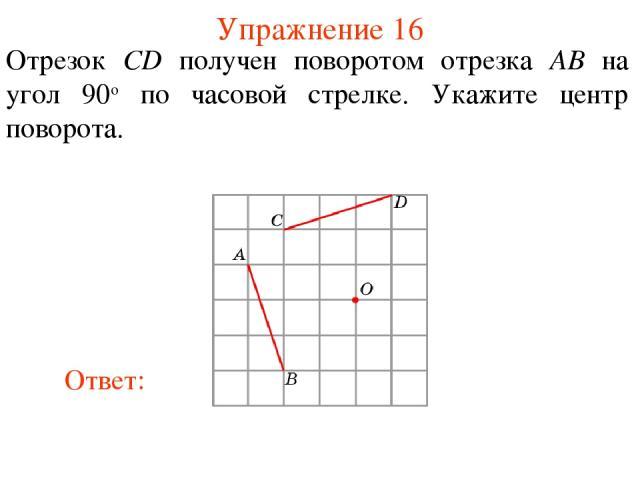 Упражнение 16 Отрезок CD получен поворотом отрезка AB на угол 90о по часовой стрелке. Укажите центр поворота.
