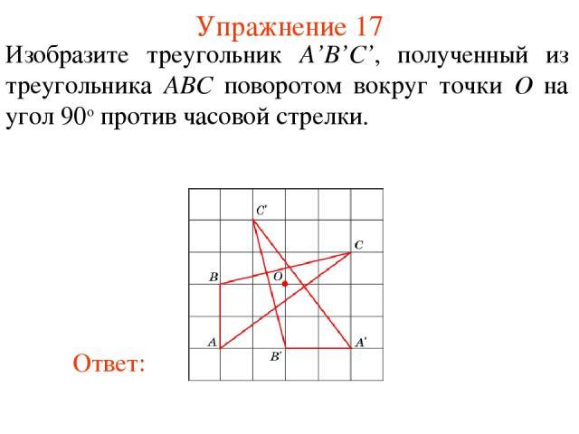 Упражнение 17 Изобразите треугольник A'B'C', полученный из треугольника ABС поворотом вокруг точки O на угол 90о против часовой стрелки.
