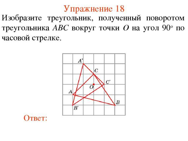 Упражнение 18 Изобразите треугольник, полученный поворотом треугольника ABC вокруг точки O на угол 90о по часовой стрелке.