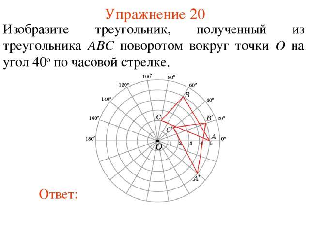 Упражнение 20 Изобразите треугольник, полученный из треугольника ABC поворотом вокруг точки O на угол 40о по часовой стрелке.