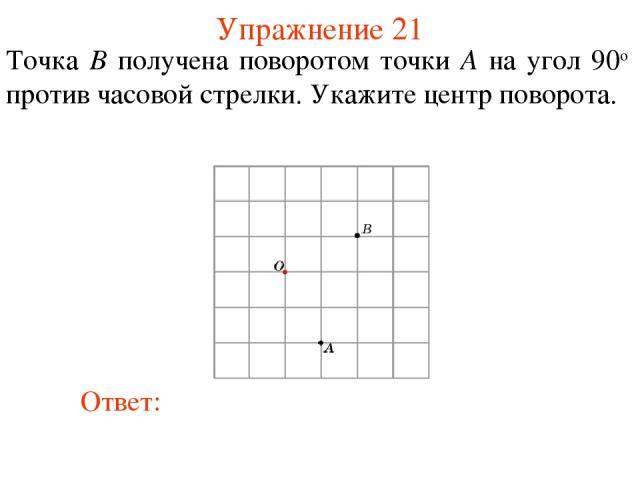 Упражнение 21 Точка B получена поворотом точки A на угол 90о против часовой стрелки. Укажите центр поворота.