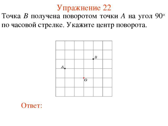 Упражнение 22 Точка B получена поворотом точки A на угол 90о по часовой стрелке. Укажите центр поворота.