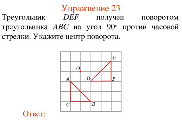 Упражнение 23 Треугольник DEF получен поворотом треугольника ABС на угол 90о против часовой стрелки. Укажите центр поворота.