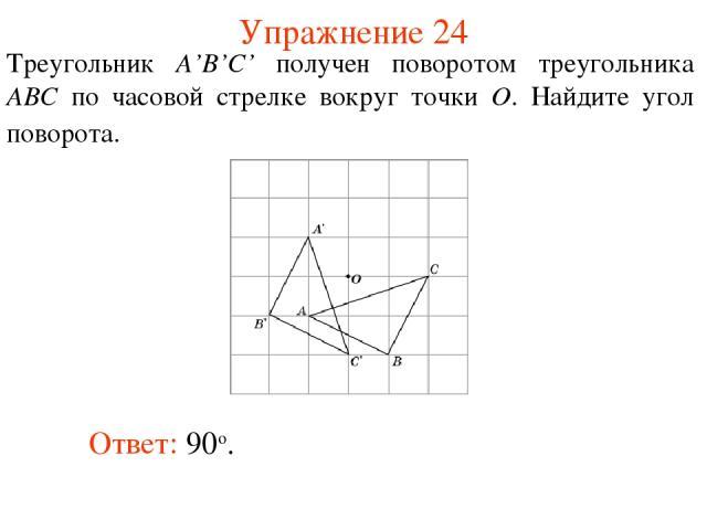 Упражнение 24 Треугольник A'B'C' получен поворотом треугольника ABC по часовой стрелке вокруг точки O. Найдите угол поворота. Ответ: 90о.