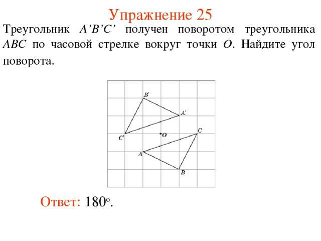 Упражнение 25 Треугольник A'B'C' получен поворотом треугольника ABC по часовой стрелке вокруг точки O. Найдите угол поворота. Ответ: 180о.