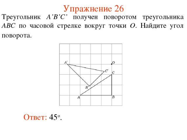 Упражнение 26 Треугольник A'B'C' получен поворотом треугольника ABC по часовой стрелке вокруг точки O. Найдите угол поворота. Ответ: 45о.