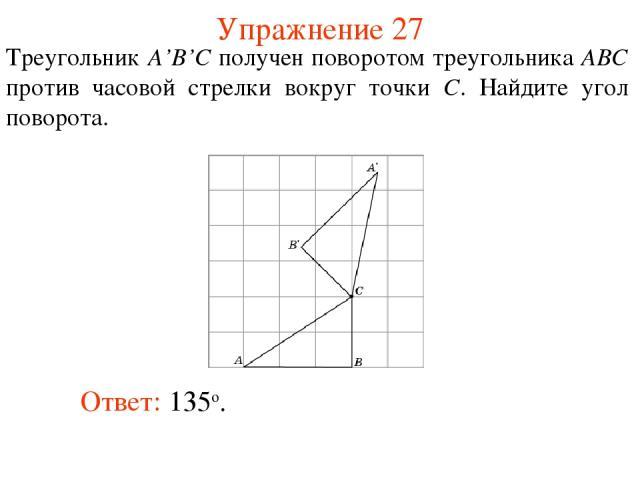 Упражнение 27 Треугольник A'B'C получен поворотом треугольника ABC против часовой стрелки вокруг точки C. Найдите угол поворота. Ответ: 135о.