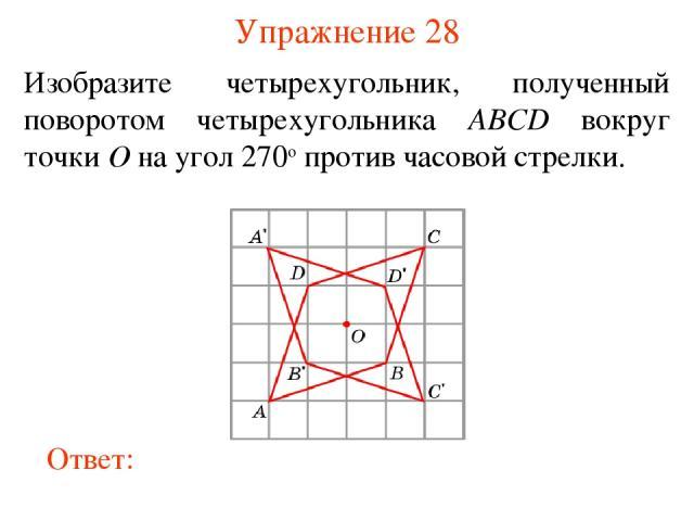 Упражнение 28 Изобразите четырехугольник, полученный поворотом четырехугольника ABCD вокруг точки O на угол 270о против часовой стрелки.