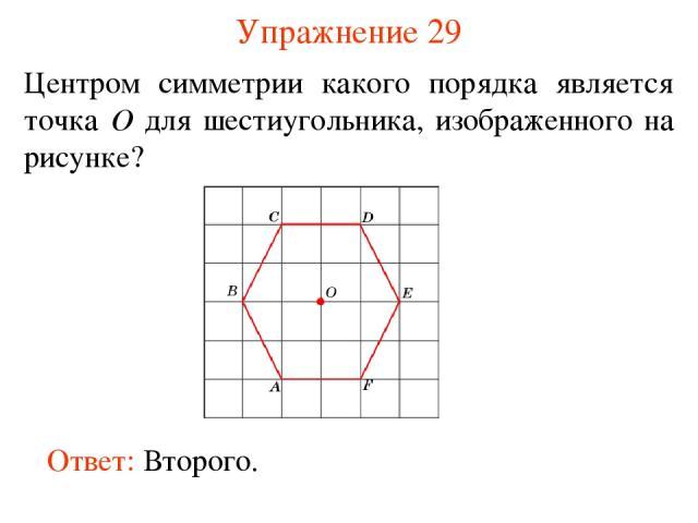 Упражнение 29 Центром симметрии какого порядка является точка O для шестиугольника, изображенного на рисунке? Ответ: Второго.