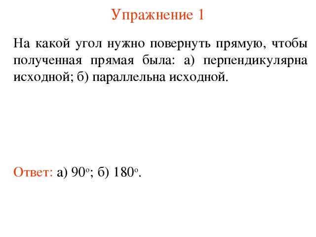 Упражнение 1 На какой угол нужно повернуть прямую, чтобы полученная прямая была: а) перпендикулярна исходной; б) параллельна исходной. Ответ: а) 90о; б) 180о.