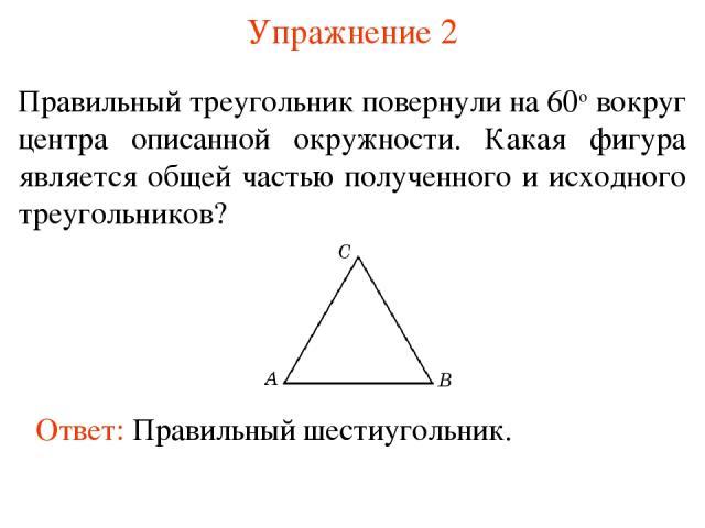 Упражнение 2 Правильный треугольник повернули на 60о вокруг центра описанной окружности. Какая фигура является общей частью полученного и исходного треугольников? Ответ: Правильный шестиугольник.