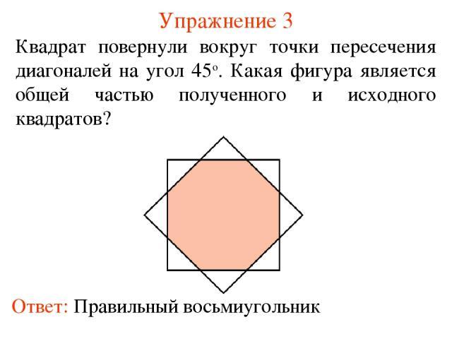 Упражнение 3 Квадрат повернули вокруг точки пересечения диагоналей на угол 45о. Какая фигура является общей частью полученного и исходного квадратов?