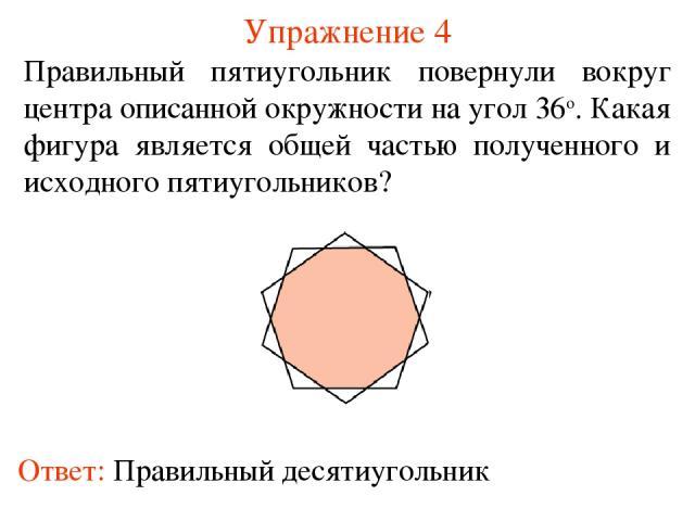 Упражнение 4 Правильный пятиугольник повернули вокруг центра описанной окружности на угол 36о. Какая фигура является общей частью полученного и исходного пятиугольников?