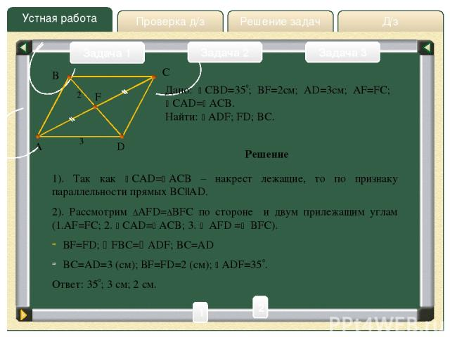 Устная работа Д/з Решение задач Проверка д/з Задача 1 Задача 2 Задача 3 Дано: CBD=35 ; BF=2см; AD=3см; AF=FC; CAD= ACB. Найти: ADF; FD; BC. Решение A C D F B 3 2 1 2