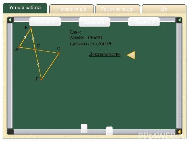 Д/з Решение задач Устная работа Проверка д/з Задача 2 Задача 1 Задача 3 A D F B Дано: AB=BC; CF=FD. Доказать, что AB  DF. Доказательство C 1 2