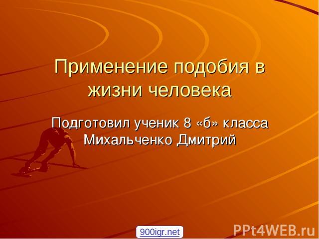 Применение подобия в жизни человека Подготовил ученик 8 «б» класса Михальченко Дмитрий 900igr.net