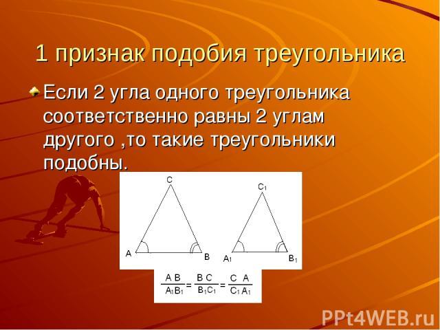 1 признак подобия треугольника Если 2 угла одного треугольника соответственно равны 2 углам другого ,то такие треугольники подобны.